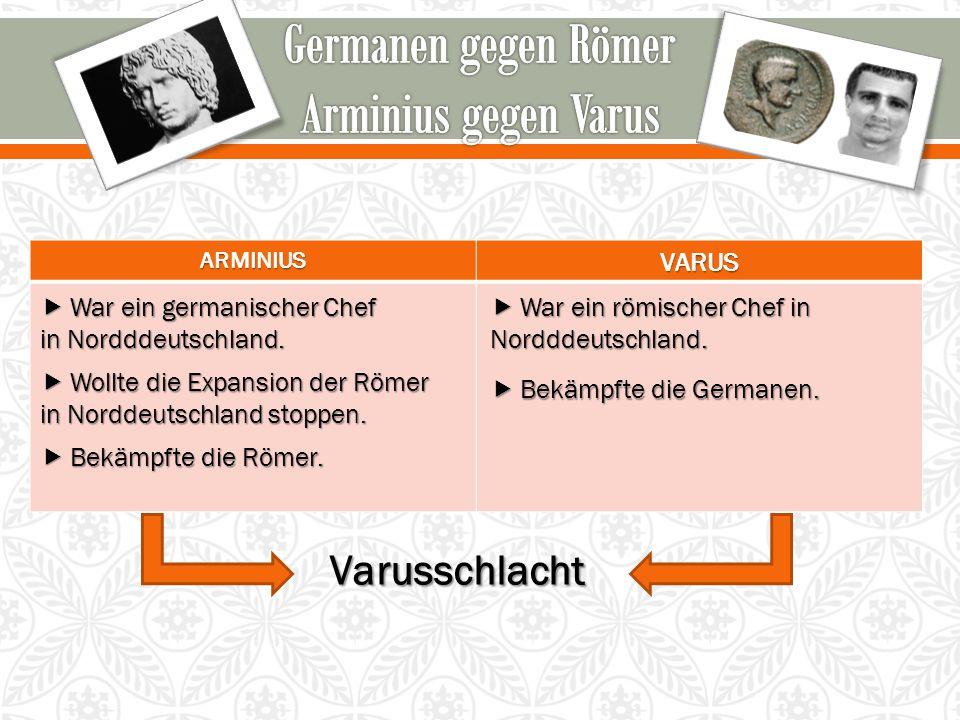 ARMINIUSVARUSVarusschlacht  War ein germanischer Chef in Nordddeutschland.  Wollte die Expansion der Römer in Norddeutschland stoppen.  Bekämpfte d