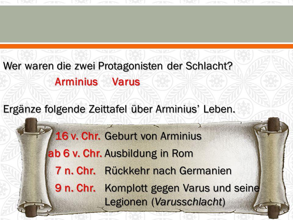 Wer waren die zwei Protagonisten der Schlacht? ArminiusVarus Ergänze folgende Zeittafel über Arminius' Leben. Rückkehr nach Germanien Ausbildung in Ro