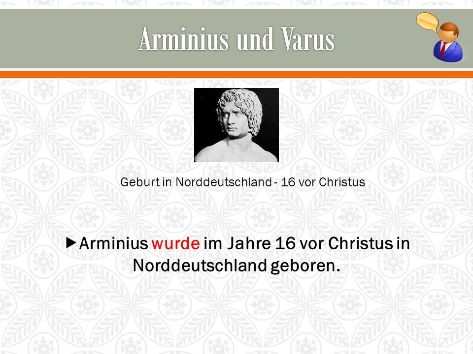  Arminius wurde im Jahre 16 vor Christus in Norddeutschland geboren.