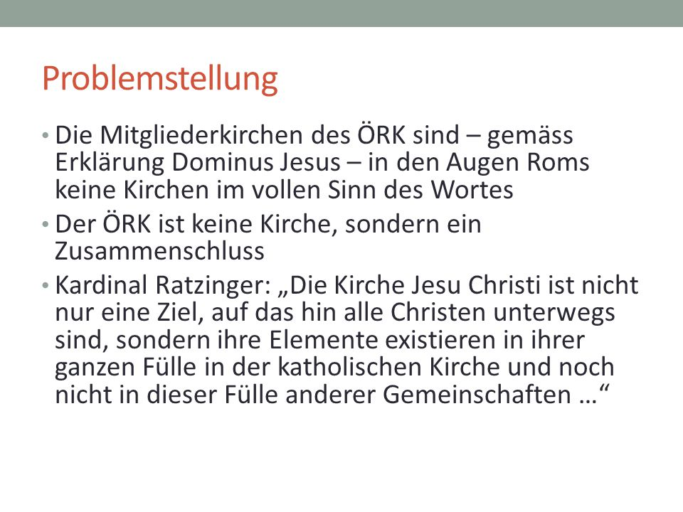 Problemstellung Die Mitgliederkirchen des ÖRK sind – gemäss Erklärung Dominus Jesus – in den Augen Roms keine Kirchen im vollen Sinn des Wortes Der ÖR