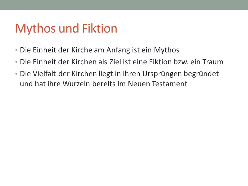 Mythos und Fiktion Die Einheit der Kirche am Anfang ist ein Mythos Die Einheit der Kirchen als Ziel ist eine Fiktion bzw. ein Traum Die Vielfalt der K