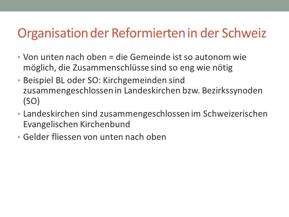 Organisation der Reformierten in der Schweiz Von unten nach oben = die Gemeinde ist so autonom wie möglich, die Zusammenschlüsse sind so eng wie nötig Beispiel BL oder SO: Kirchgemeinden sind zusammengeschlossen in Landeskirchen bzw.