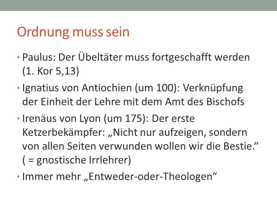 Ordnung muss sein Paulus: Der Übeltäter muss fortgeschafft werden (1. Kor 5,13) Ignatius von Antiochien (um 100): Verknüpfung der Einheit der Lehre mi