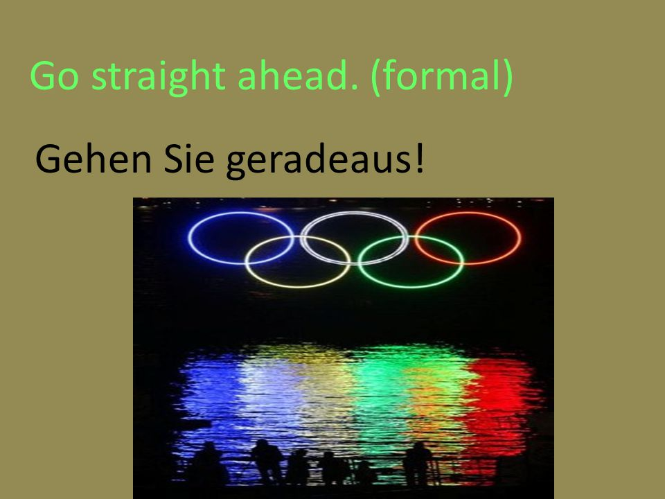 Go straight ahead. (formal) Gehen Sie geradeaus!