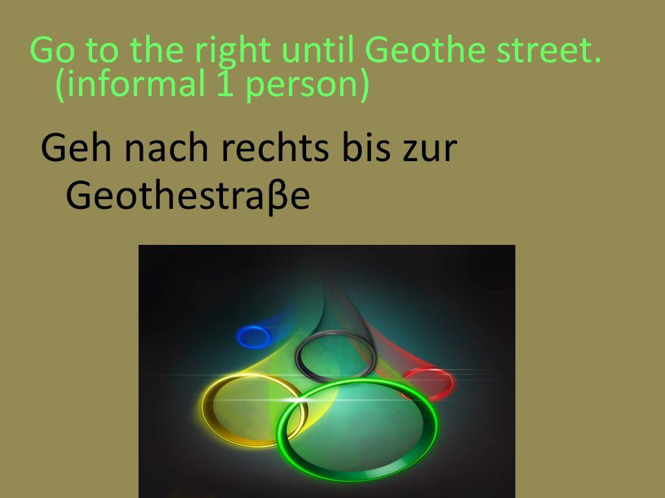Go to the right until Geothe street. (informal 1 person) Geh nach rechts bis zur Geothestraβe
