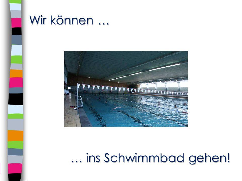Wir können … … ins Schwimmbad gehen!