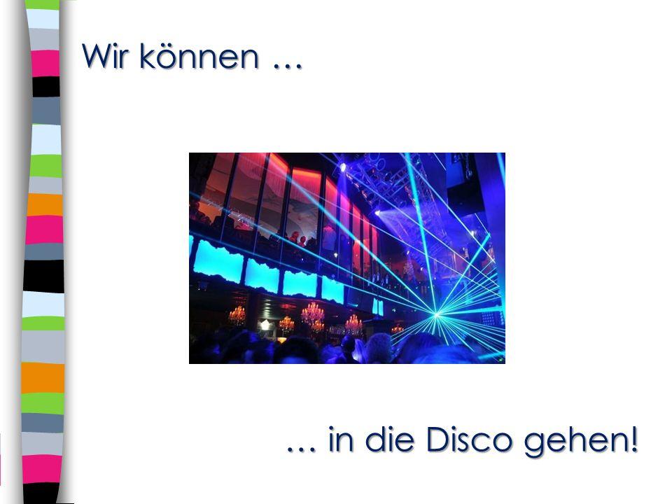 Wir können … … in die Disco gehen!