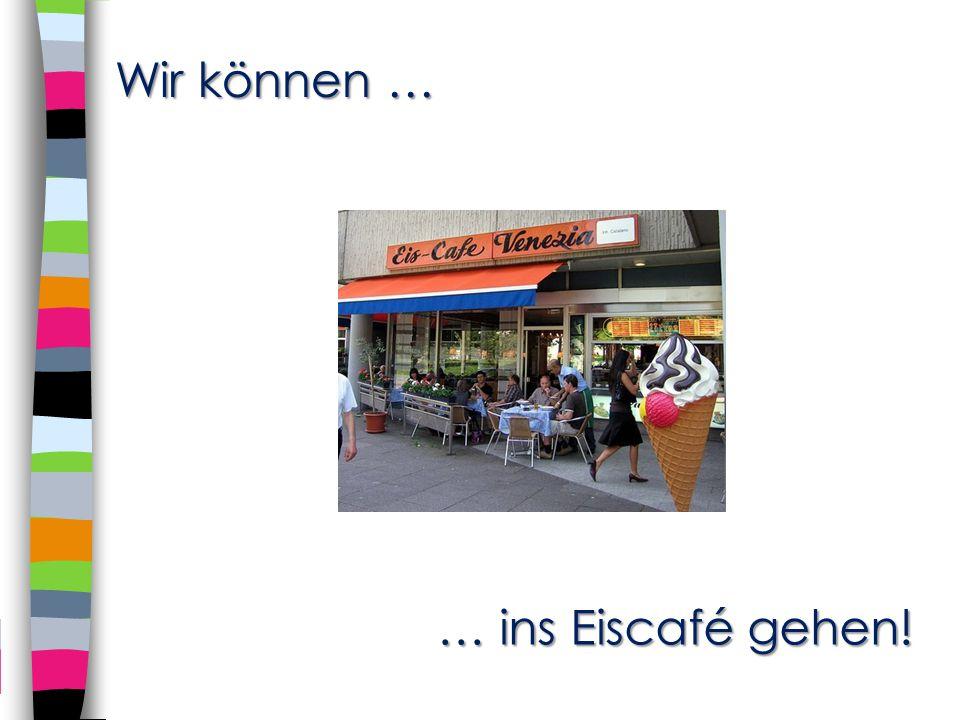 … ins Eiscafé gehen! … ins Eiscafé gehen! Wir können …