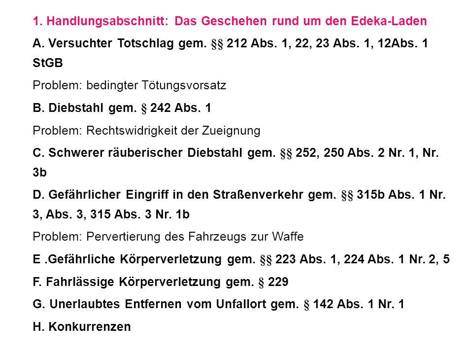 1. Handlungsabschnitt:Das Geschehen rund um den Edeka-Laden A. Versuchter Totschlag gem. §§ 212 Abs. 1, 22, 23 Abs. 1, 12Abs. 1 StGB Problem: bedingte