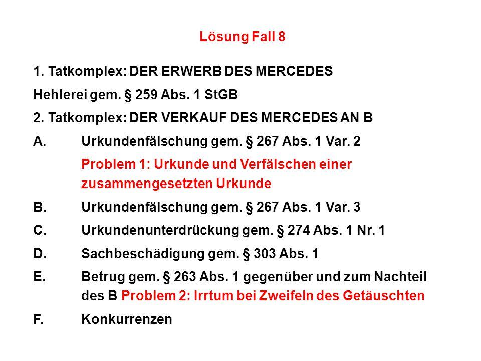 Lösung Fall 8 1. Tatkomplex:DER ERWERB DES MERCEDES Hehlerei gem. § 259 Abs. 1 StGB 2. Tatkomplex:DER VERKAUF DES MERCEDES AN B A.Urkundenfälschung ge