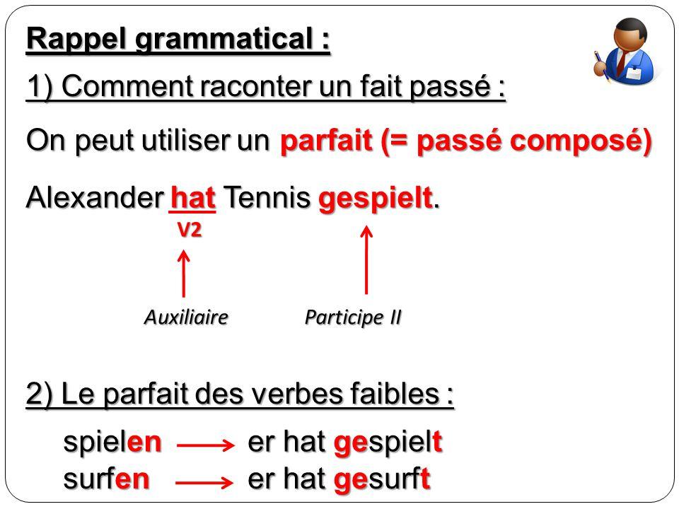 Rappel grammatical : 1) Comment raconter un fait passé : On peut utiliser un parfait (= passé composé) Alexander hat Tennis gespielt. Auxiliaire V2 Pa