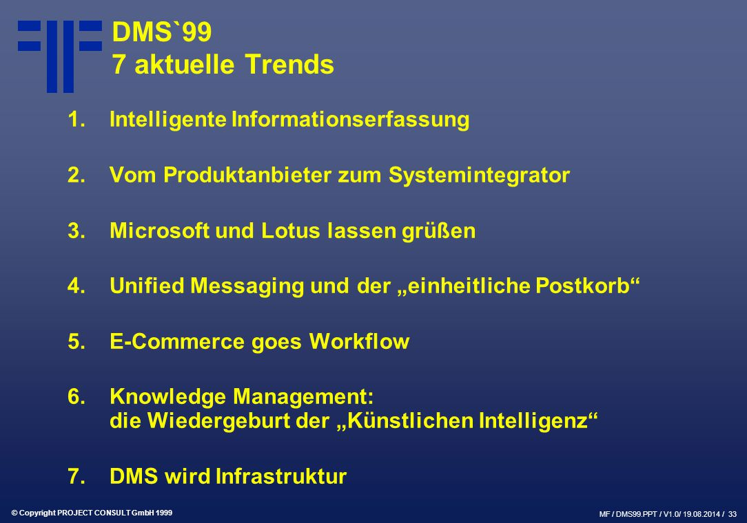 © Copyright PROJECT CONSULT GmbH 1999 MF / DMS99.PPT / V1.0/ 19.08.2014 / 33 DMS`99 7 aktuelle Trends 1.Intelligente Informationserfassung 2.Vom Produ