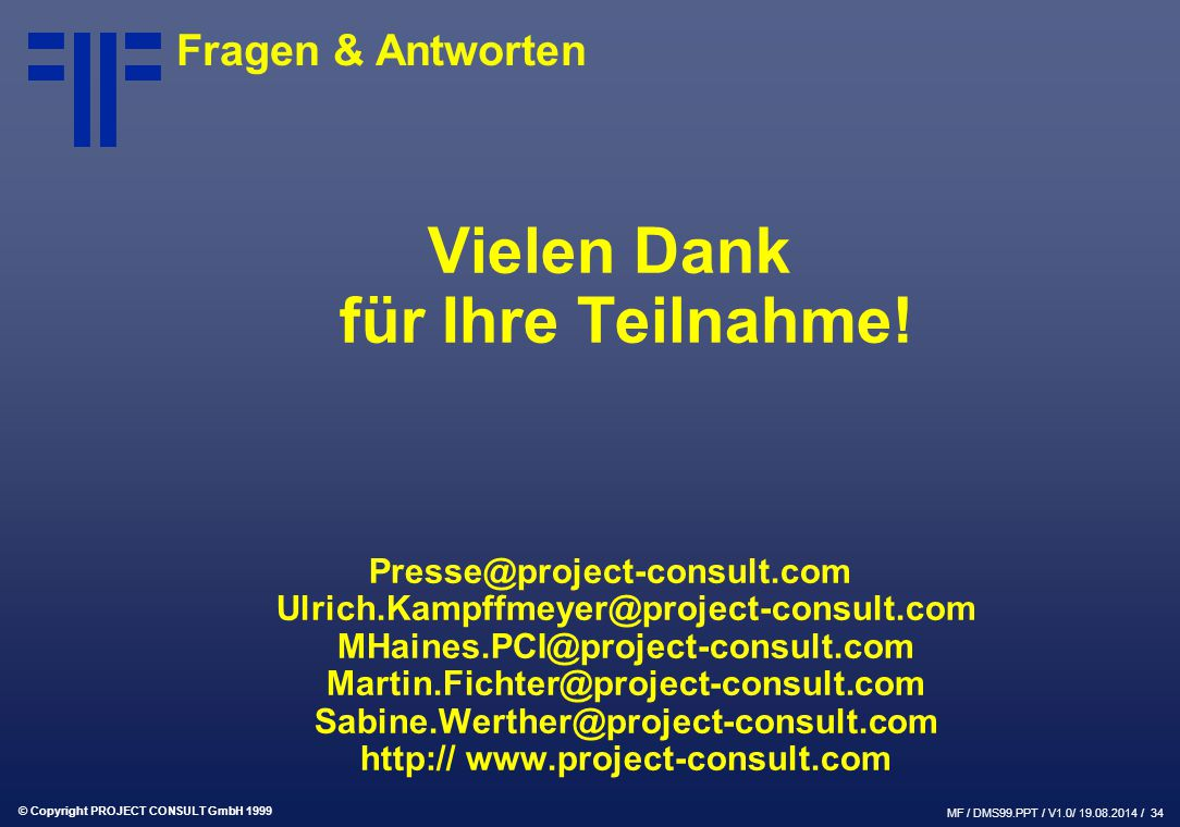 © Copyright PROJECT CONSULT GmbH 1999 MF / DMS99.PPT / V1.0/ 19.08.2014 / 34 Vielen Dank für Ihre Teilnahme! Presse@project-consult.com Ulrich.Kampffm