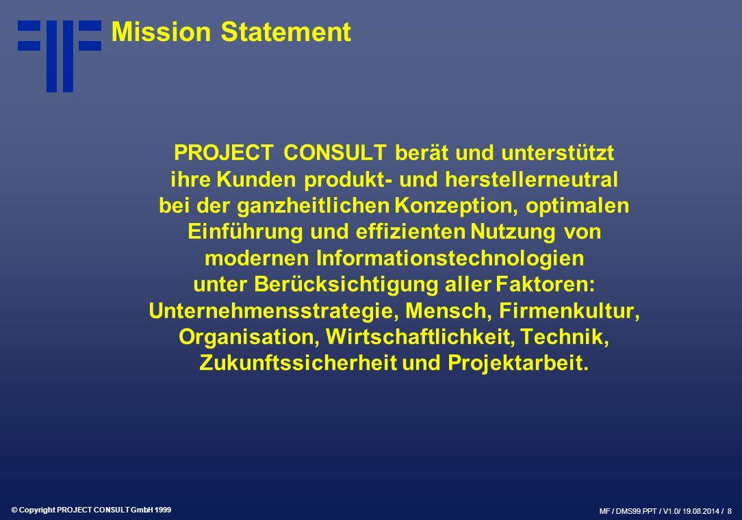 © Copyright PROJECT CONSULT GmbH 1999 MF / DMS99.PPT / V1.0/ 19.08.2014 / 8 Mission Statement PROJECT CONSULT berät und unterstützt ihre Kunden produk
