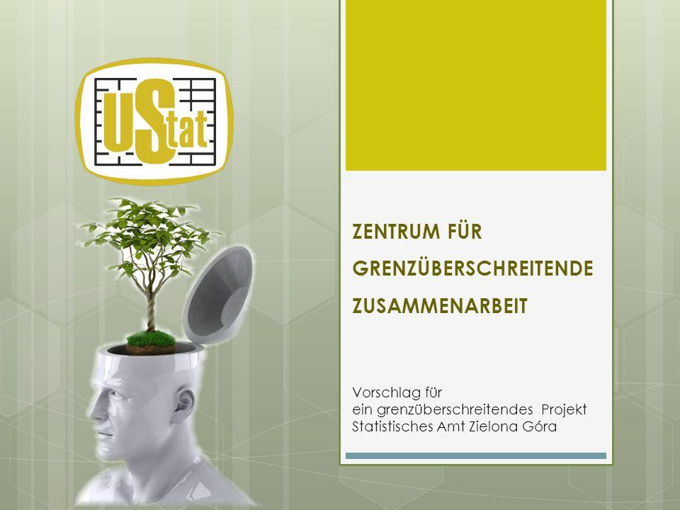 ZENTRUM FÜR GRENZÜBERSCHREITENDE ZUSAMMENARBEIT Vorschlag für ein grenzüberschreitendes Projekt Statistisches Amt Zielona Góra