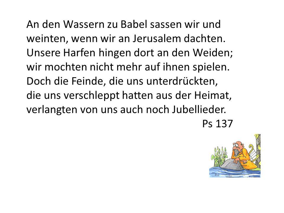 An den Wassern zu Babel sassen wir und weinten, wenn wir an Jerusalem dachten. Unsere Harfen hingen dort an den Weiden; wir mochten nicht mehr auf ihn
