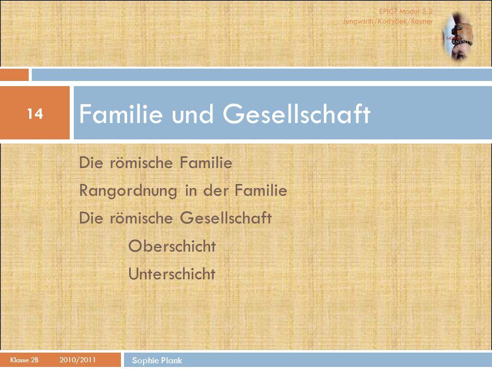 EPICT Modul 3.2 Jungwirth/Kodydek/Rauner Die römische Familie Rangordnung in der Familie Die römische Gesellschaft Oberschicht Unterschicht Familie un