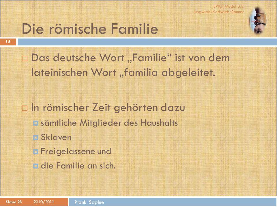 """EPICT Modul 3.2 Jungwirth/Kodydek/Rauner Plank Sophie Die römische Familie Klasse 2B2010/2011 15  Das deutsche Wort """"Familie"""" ist von dem lateinische"""