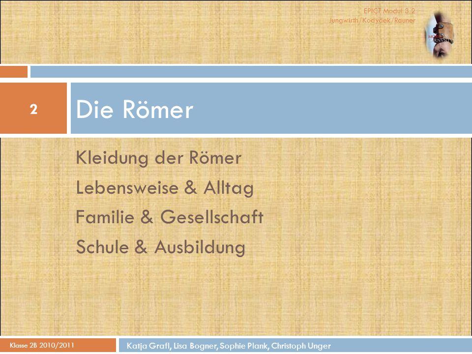 EPICT Modul 3.2 Jungwirth/Kodydek/Rauner Kleidung der Römer Lebensweise & Alltag Familie & Gesellschaft Schule & Ausbildung Die Römer Klasse 2B 2010/2