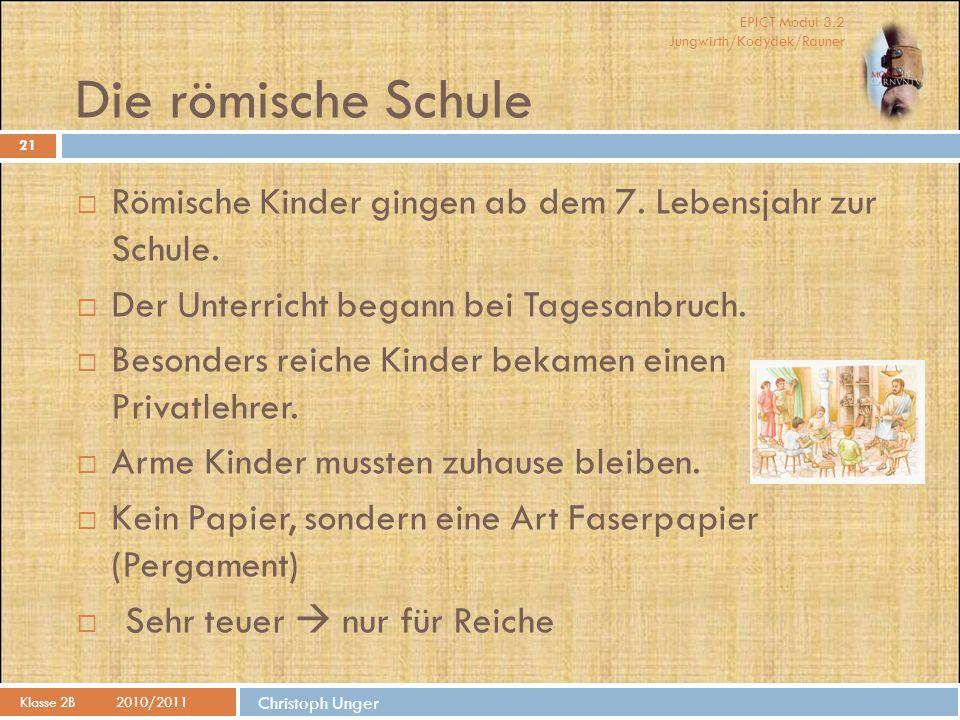 EPICT Modul 3.2 Jungwirth/Kodydek/Rauner Die römische Schule Klasse 2B2010/2011 21  Römische Kinder gingen ab dem 7. Lebensjahr zur Schule.  Der Unt