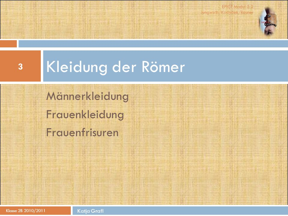 EPICT Modul 3.2 Jungwirth/Kodydek/Rauner Männerkleidung Frauenkleidung Frauenfrisuren Kleidung der Römer Klasse 2B 2010/2011 Katja Grafl 3