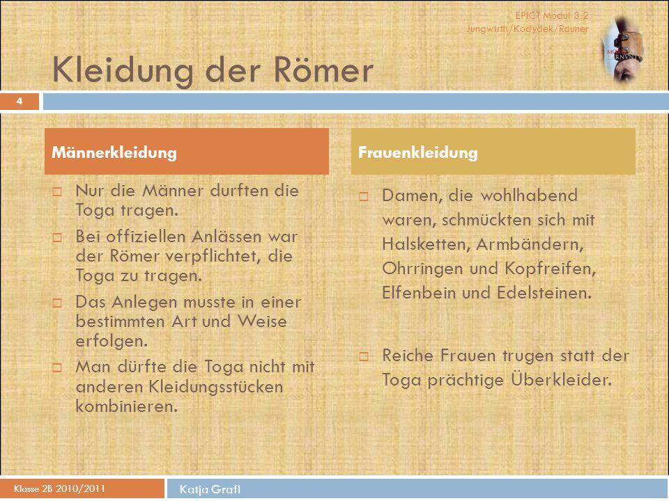 EPICT Modul 3.2 Jungwirth/Kodydek/Rauner Katja Grafl Kleidung der Römer Klasse 2B 2010/2011 4  Nur die Männer durften die Toga tragen.  Bei offiziel