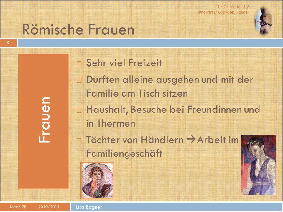 EPICT Modul 3.2 Jungwirth/Kodydek/Rauner Lisa Bogner Römische Frauen Klasse 2B 2010/2011 Frauen  Sehr viel Freizeit  Durften alleine ausgehen und mi
