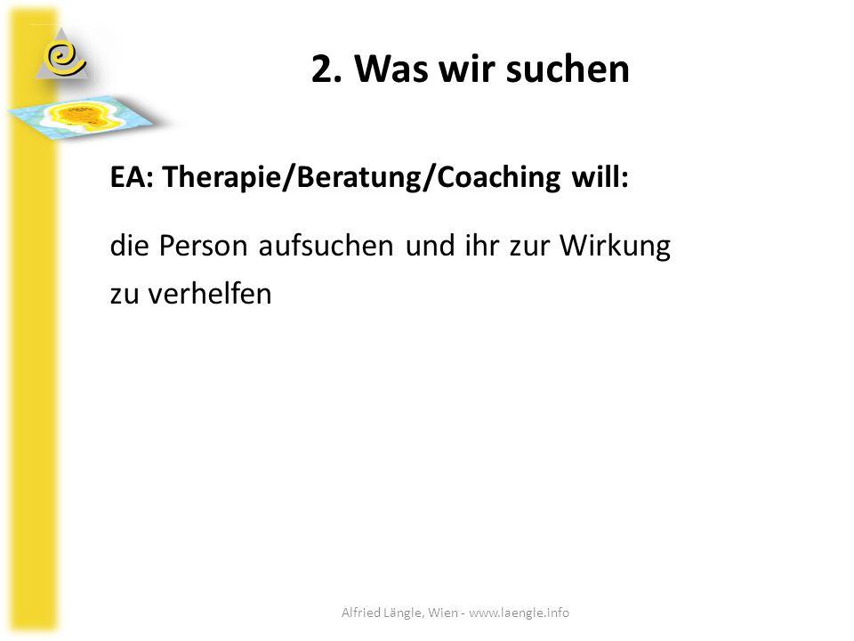 2. Was wir suchen EA: Therapie/Beratung/Coaching will: die Person aufsuchen und ihr zur Wirkung zu verhelfen Alfried Längle, Wien - www.laengle.info