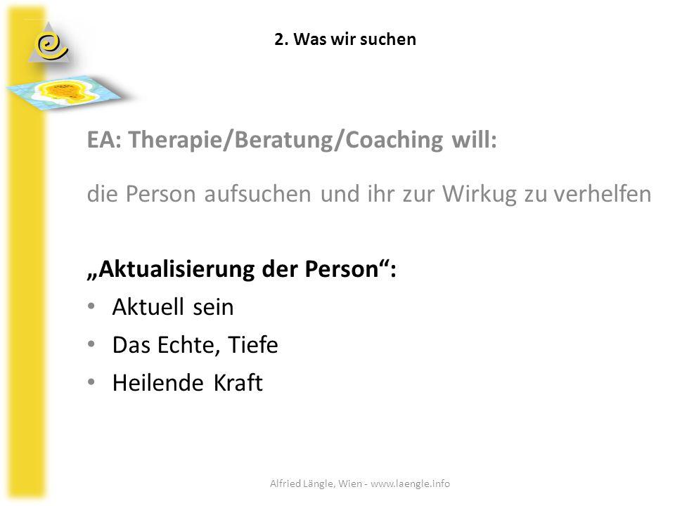 """2. Was wir suchen EA: Therapie/Beratung/Coaching will: die Person aufsuchen und ihr zur Wirkug zu verhelfen """"Aktualisierung der Person"""": Aktuell sein"""