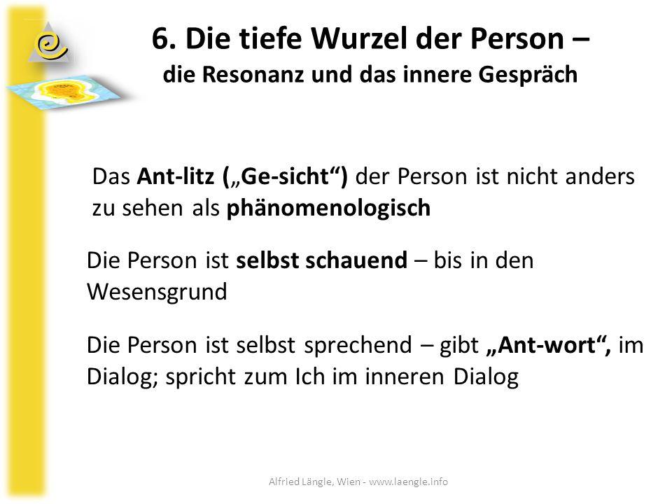 """6. Die tiefe Wurzel der Person – die Resonanz und das innere Gespräch Das Ant-litz (""""Ge-sicht"""") der Person ist nicht anders zu sehen als phänomenologi"""