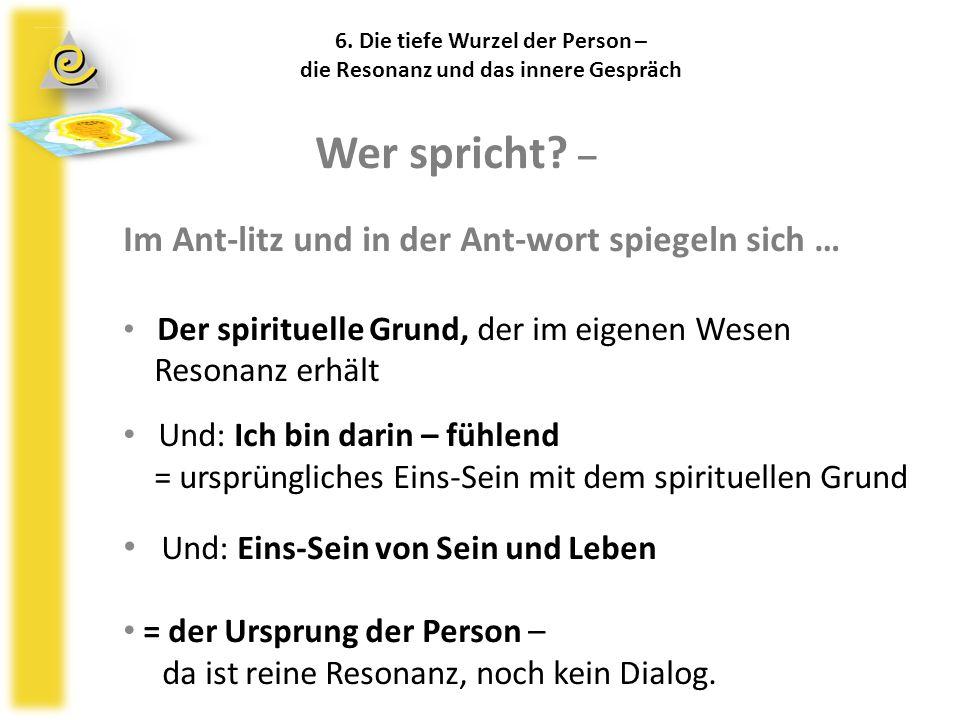 6. Die tiefe Wurzel der Person – die Resonanz und das innere Gespräch Wer spricht? – Im Ant-litz und in der Ant-wort spiegeln sich … Der spirituelle G