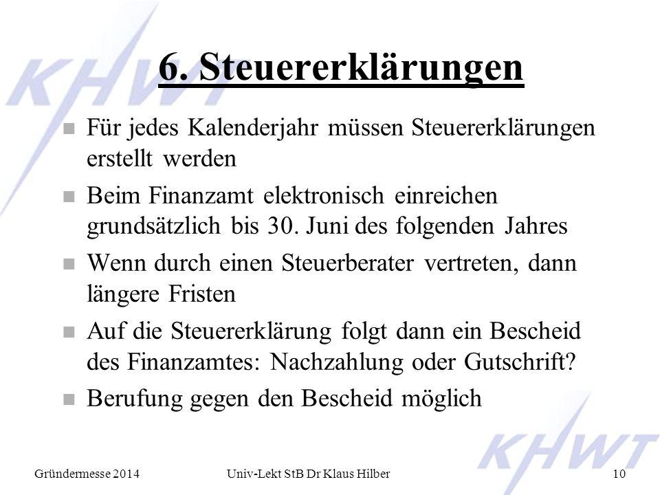Gründermesse 2014Univ-Lekt StB Dr Klaus Hilber10 6. Steuererklärungen n Für jedes Kalenderjahr müssen Steuererklärungen erstellt werden n Beim Finanza