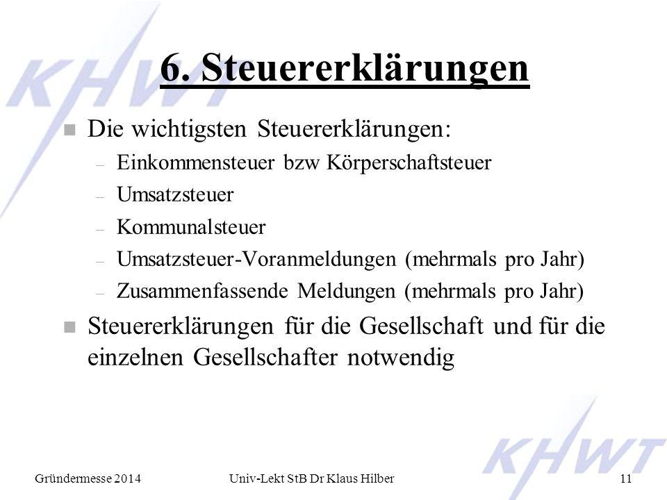 Gründermesse 2014Univ-Lekt StB Dr Klaus Hilber11 6. Steuererklärungen n Die wichtigsten Steuererklärungen: – Einkommensteuer bzw Körperschaftsteuer –