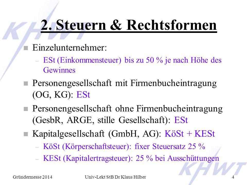 Gründermesse 2014Univ-Lekt StB Dr Klaus Hilber4 2. Steuern & Rechtsformen n Einzelunternehmer: – ESt (Einkommensteuer) bis zu 50 % je nach Höhe des Ge