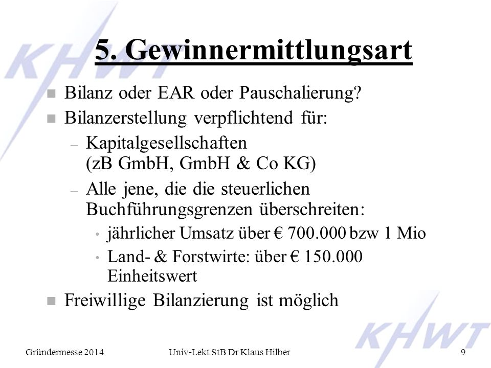 Gründermesse 2014Univ-Lekt StB Dr Klaus Hilber9 5. Gewinnermittlungsart n Bilanz oder EAR oder Pauschalierung? n Bilanzerstellung verpflichtend für: –