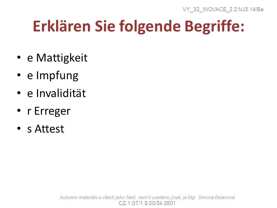 Erklären Sie folgende Begriffe: e Mattigkeit e Impfung e Invalidität r Erreger s Attest VY_32_INOVACE_2.2.NJ3.14/Be Autorem materiálu a všech jeho částí, není-li uvedeno jinak, je Mgr.