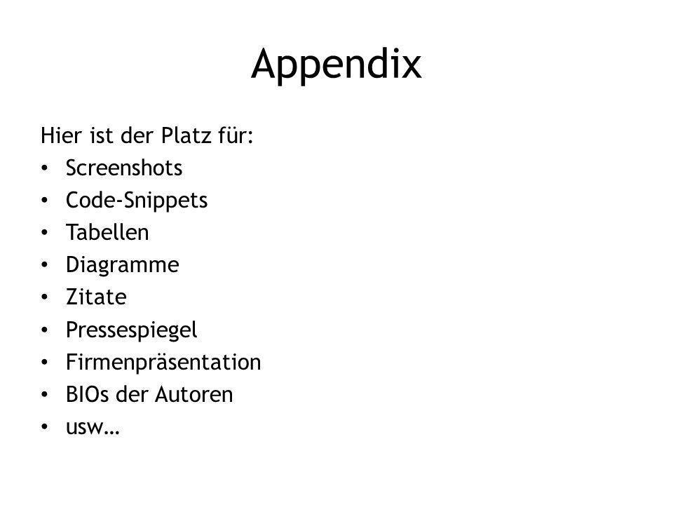 Appendix Hier ist der Platz für: Screenshots Code-Snippets Tabellen Diagramme Zitate Pressespiegel Firmenpräsentation BIOs der Autoren usw…