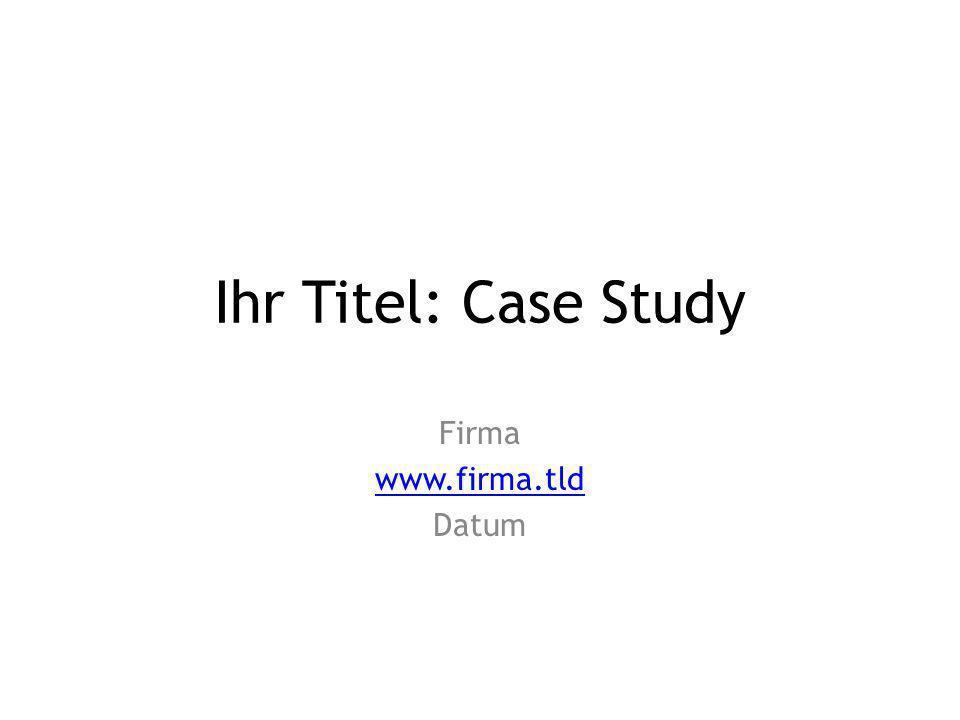 Ihr Titel: Case Study Firma www.firma.tld Datum