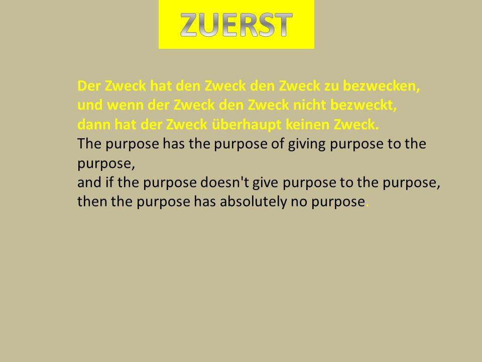 Der Zweck hat den Zweck den Zweck zu bezwecken, und wenn der Zweck den Zweck nicht bezweckt, dann hat der Zweck überhaupt keinen Zweck. The purpose ha