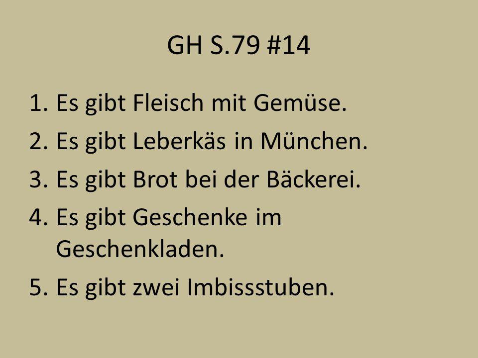 GH S.79 #14 1.Es gibt Fleisch mit Gemüse. 2.Es gibt Leberkäs in München. 3.Es gibt Brot bei der Bäckerei. 4.Es gibt Geschenke im Geschenkladen. 5.Es g