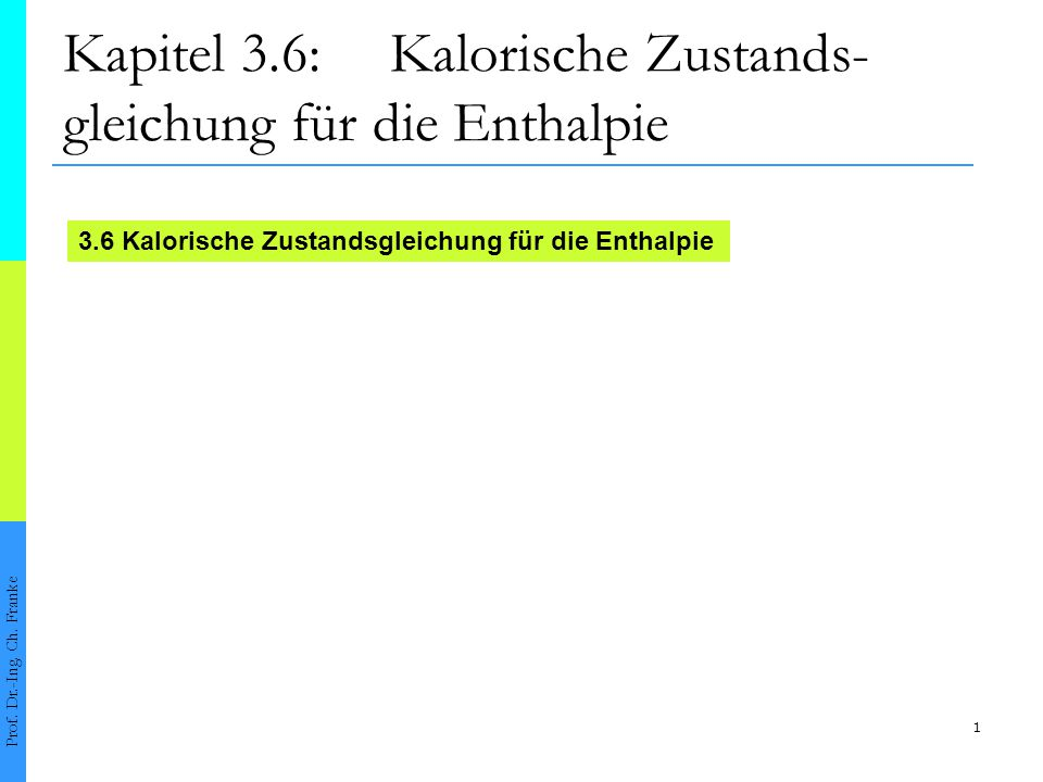 1 Kapitel 3.6: Kalorische Zustands- gleichung für die Enthalpie Prof. Dr.-Ing. Ch. Franke 3.6 Kalorische Zustandsgleichung für die Enthalpie