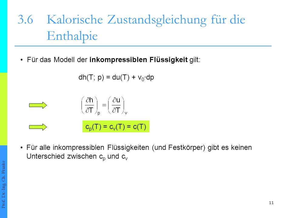 11 3.6Kalorische Zustandsgleichung für die Enthalpie Prof. Dr.-Ing. Ch. Franke Für das Modell der inkompressiblen Flüssigkeit gilt: dh(T; p) = du(T) +