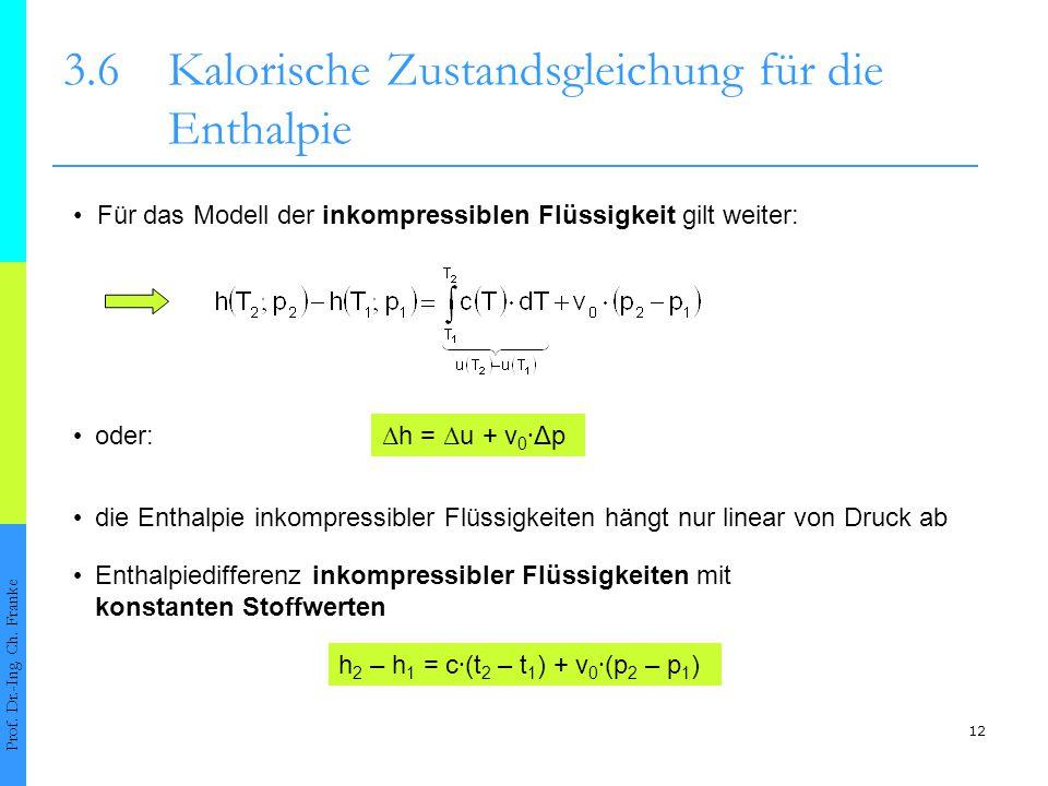 12 3.6Kalorische Zustandsgleichung für die Enthalpie Prof. Dr.-Ing. Ch. Franke Für das Modell der inkompressiblen Flüssigkeit gilt weiter: Δ h = Δ u +