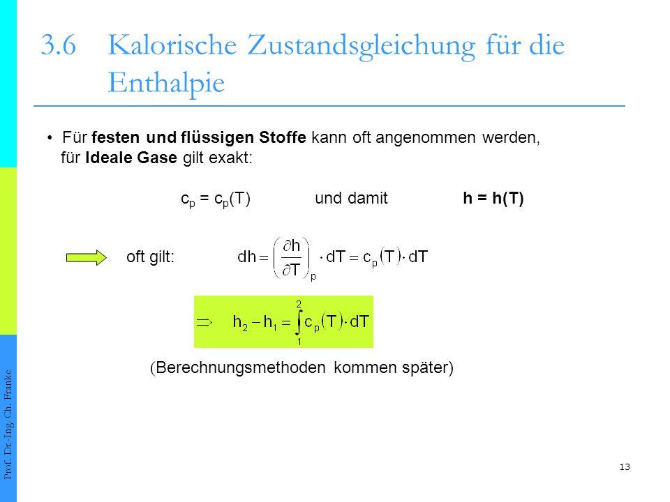 13 3.6Kalorische Zustandsgleichung für die Enthalpie Prof. Dr.-Ing. Ch. Franke Für festen und flüssigen Stoffe kann oft angenommen werden, für Ideale