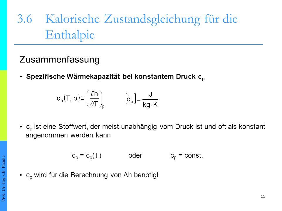 15 3.6Kalorische Zustandsgleichung für die Enthalpie Prof. Dr.-Ing. Ch. Franke Spezifische Wärmekapazität bei konstantem Druck c p c p ist eine Stoffw