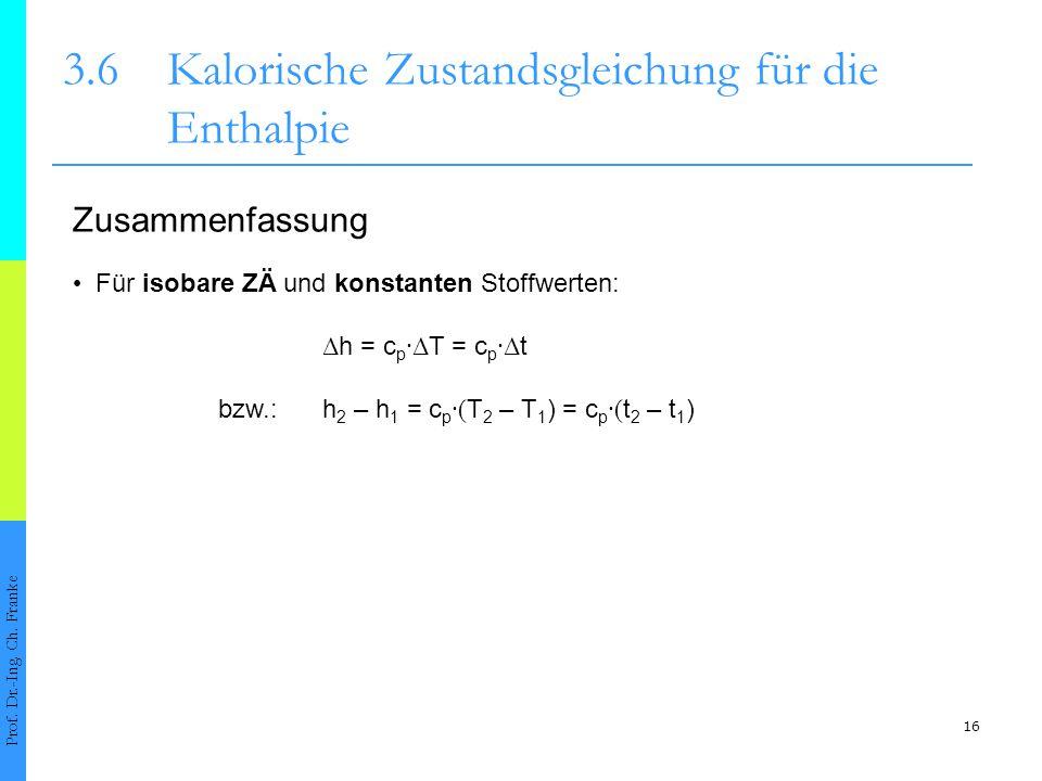 16 3.6Kalorische Zustandsgleichung für die Enthalpie Prof. Dr.-Ing. Ch. Franke Für isobare ZÄ und konstanten Stoffwerten: Zusammenfassung Δ h = c p ∙Δ