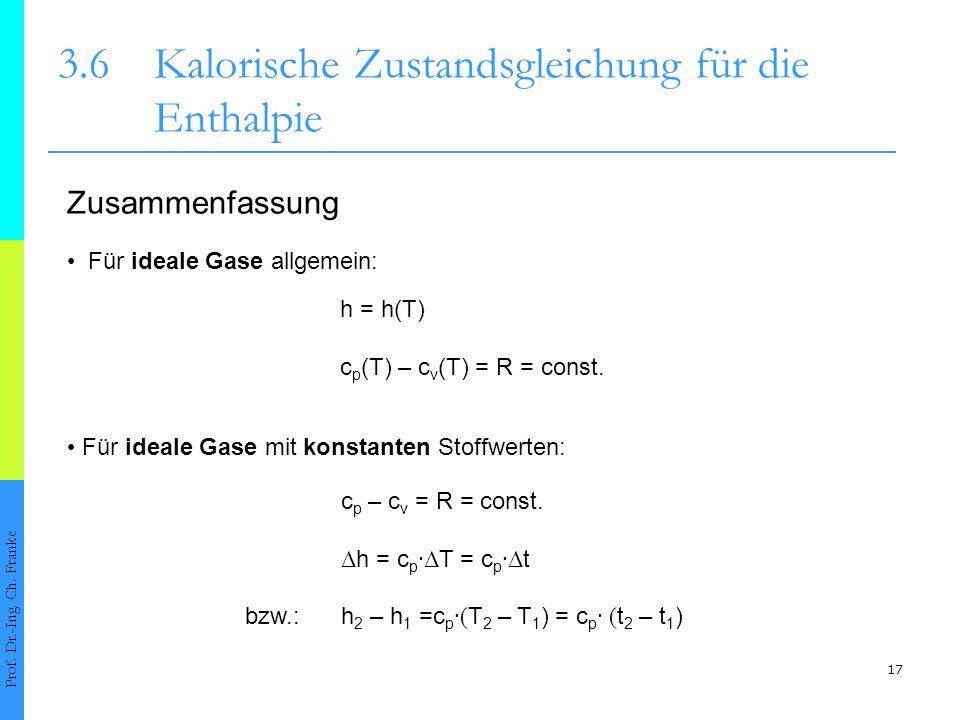 17 3.6Kalorische Zustandsgleichung für die Enthalpie Prof. Dr.-Ing. Ch. Franke Für ideale Gase allgemein: Für ideale Gase mit konstanten Stoffwerten: