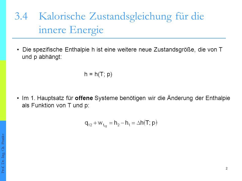2 3.4Kalorische Zustandsgleichung für die innere Energie h = h(T; p) Im 1. Hauptsatz für offene Systeme benötigen wir die Änderung der Enthalpie als F