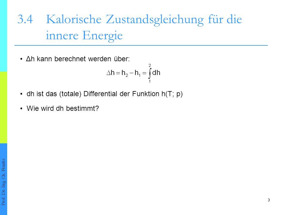 3 3.4Kalorische Zustandsgleichung für die innere Energie Δh kann berechnet werden über: dh ist das (totale) Differential der Funktion h(T; p) Prof. Dr