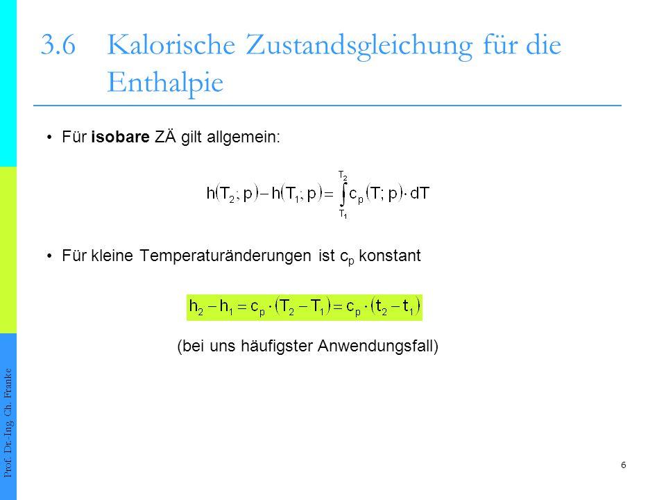 6 3.6Kalorische Zustandsgleichung für die Enthalpie Prof. Dr.-Ing. Ch. Franke Für isobare ZÄ gilt allgemein: Für kleine Temperaturänderungen ist c p k